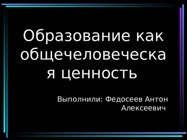 Образование как общечеловеческая ценность  Выполнили: Федосеев Антон Алексеевич