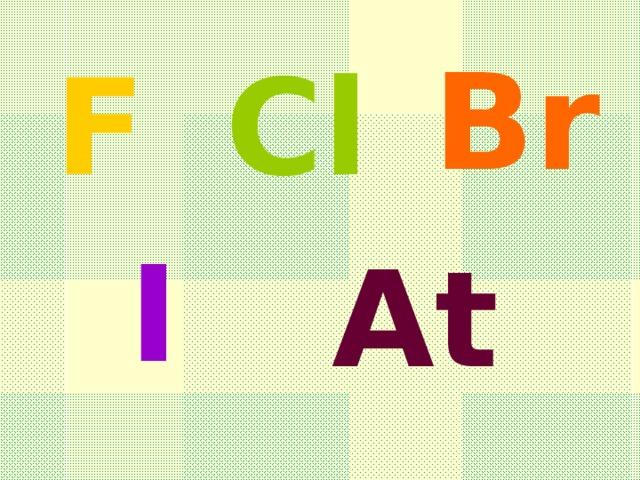 Br F Cl I At