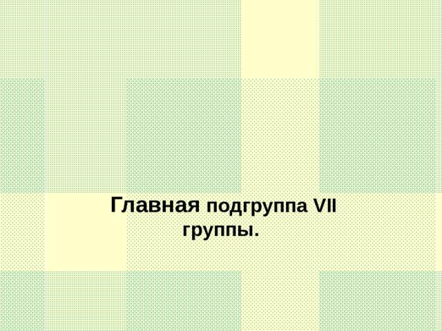Главная подгруппа VII группы.