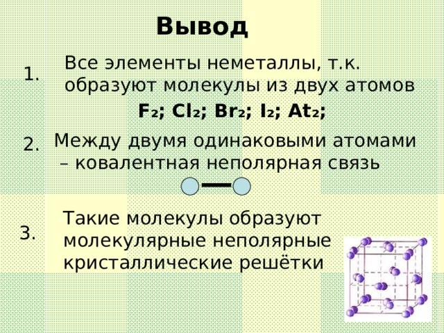 Вывод Все элементы неметаллы, т.к. образуют молекулы из двух атомов 1. F ₂ ;  Cl ₂ ;  Br ₂ ;  I ₂ ;  At ₂ ; Между двумя одинаковыми атомами – ковалентная неполярная связь 2. Такие молекулы образуют молекулярные неполярные кристаллические решётки 3.