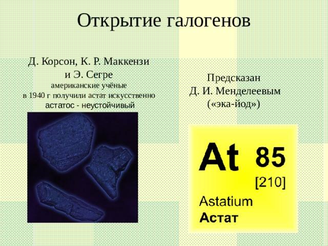 Открытие галогенов   Д. Корсон, К. Р. Маккензи и Э. Сегре американские учёные в 1940 г получили астат искусственно астатос - неустойчивый Предсказан Д. И. Менделеевым («эка-йод»)