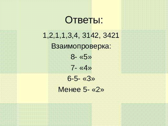 Ответы: 1,2,1,1,3,4, 3142, 3421 Взаимопроверка: 8- «5» 7- «4» 6-5- «3» Менее 5- «2»