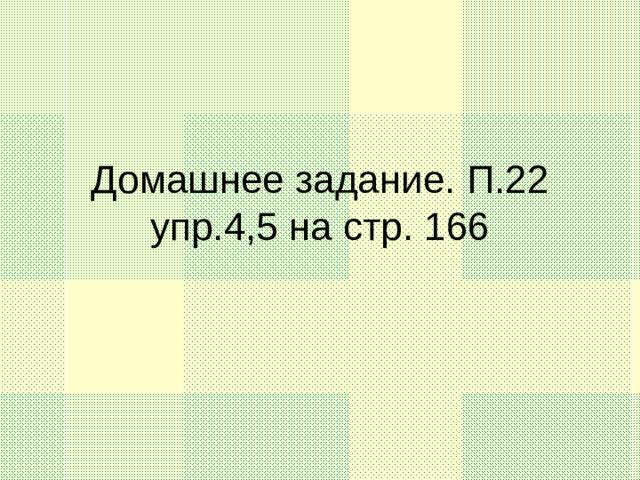 Домашнее задание. П.22 упр.4,5 на стр. 166