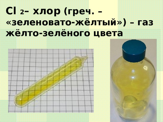 Cl 2 – хлор (греч. – «зеленовато-жёлтый») – газ жёлто-зелёного цвета