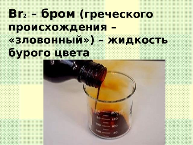 Br 2 – бром (греческого происхождения – «зловонный») – жидкость бурого цвета