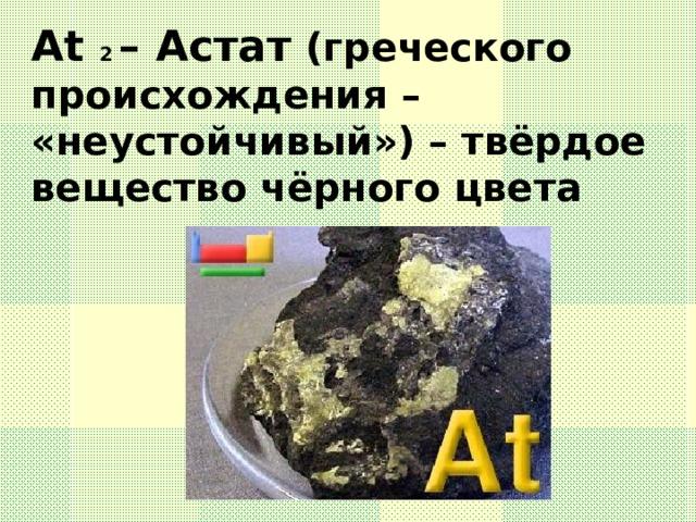 At 2 – Астат (греческого происхождения – «неустойчивый») – твёрдое вещество чёрного цвета