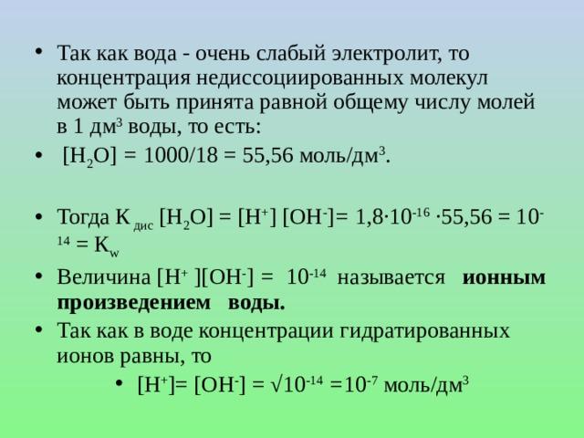 Так как вода - очень слабый электролит, то концентрация недиссоциированных молекул может быть принята равной общему числу молей в 1 дм 3 воды, то есть:  [Н 2 О] = 1000/18 = 55,56 моль/дм 3 . Тогда  К дис [Н 2 О]  = [H + ] [ОН - ] = 1,8∙10 -16 ∙55,56 = 10 -14 = К w Величина [Н + ][ОН - ] = 10 -14 называется ионным произведением воды. Так как в воде концентрации гидратированных ионов равны, то    [H + ]= [ОH - ]  = √10 -14  = 10 -7 моль/дм 3