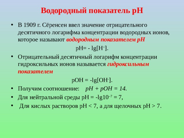 Водородный показатель рН В 1909 г. Сёренсен ввел значение отрицательного десятичного логарифма концентрации водородных ионов, которое называют водородным показателем рН рН= - lg[H + ]. Отрицательный десятичный логарифм концентрации гидроксильных ионов называется гидроксильным показателем  pОH = -lg[ОH - ].