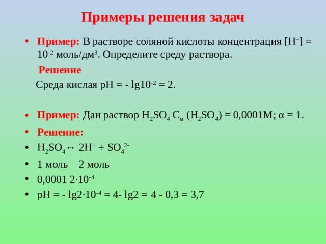 Примеры решения задач Пример: В растворе соляной кислоты концентрация [H + ] = 10 -2 моль/дм 3 . Определите среду раствора.  Решение  Среда кислая рН = - lg10 -2 = 2.