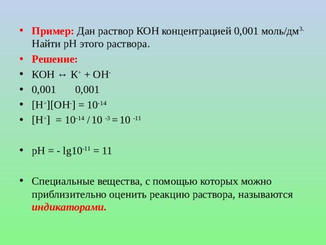 Пример: Дан раствор КОН концентрацией 0,001 моль/дм 3. Найти рН этого раствора. Решение: КОН ↔ К + + ОН - 0,001 0,001 [H + ][ОH - ] = 10 -14 [H + ] = 10 -14 /  10 -3 =  10 -11 рН = - lg10 -11 = 11 Специальные вещества, с помощью которых можно приблизительно оценить реакцию раствора, называются индикаторами.