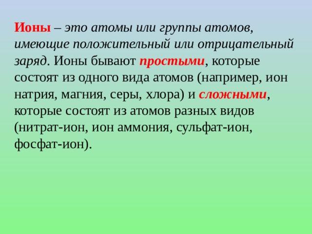 Ионы – это атомы или группы атомов, имеющие положительный или отрицательный заряд . Ионы бывают простыми , которые состоят из одного вида атомов (например, ион натрия, магния, серы, хлора) и сложными , которые состоят из атомов разных видов (нитрат-ион, ион аммония, сульфат-ион, фосфат-ион).