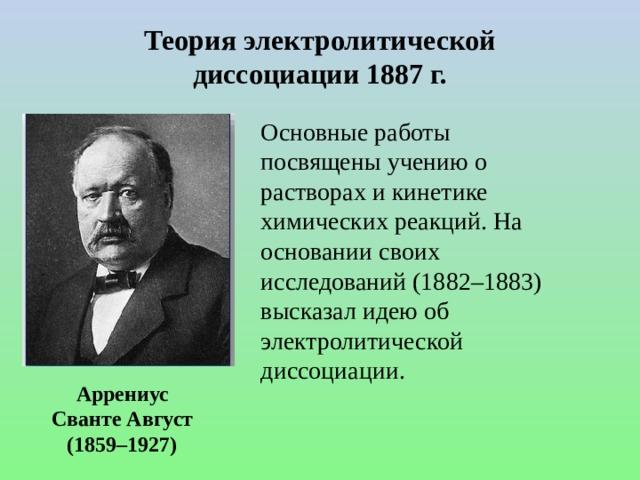 Теория электролитической диссоциации 1887 г. Основные работы посвящены учению о растворах и кинетике химических реакций. На основании своих исследований (1882–1883) высказал идею об электролитической диссоциации. Аррениус Сванте Август (1859–1927)
