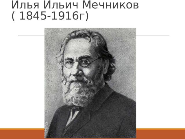Илья Ильич Мечников ( 1845-1916г)