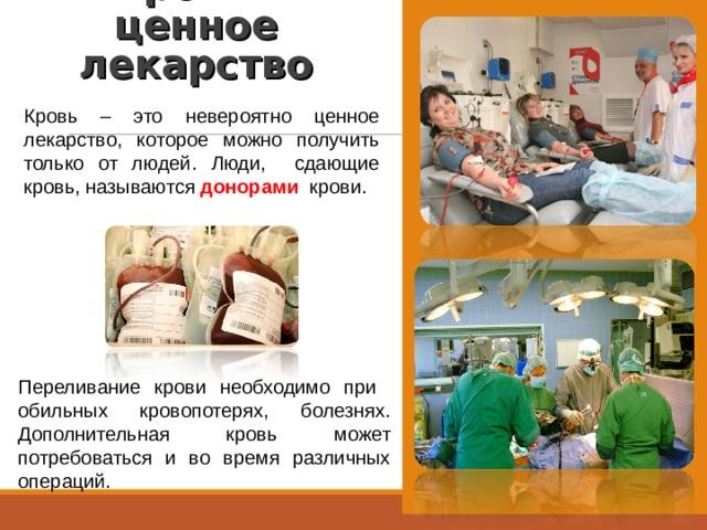 Кровь – ценное лекарство   Кровь – это невероятно ценное лекарство, которое можно получить только от людей. Люди, сдающие кровь, называются донорами  крови. Переливание крови необходимо при обильных кровопотерях, болезнях. Дополнительная кровь может потребоваться и во время различных операций.