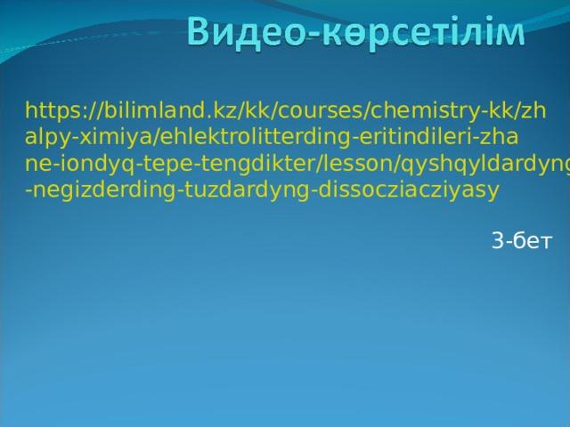 https://bilimland.kz/kk/courses/chemistry-kk/zhalpy-ximiya/ehlektrolitterding-eritindileri-zhane-iondyq-tepe-tengdikter/lesson/qyshqyldardyng-negizderding-tuzdardyng-dissocziacziyasy 3-бет