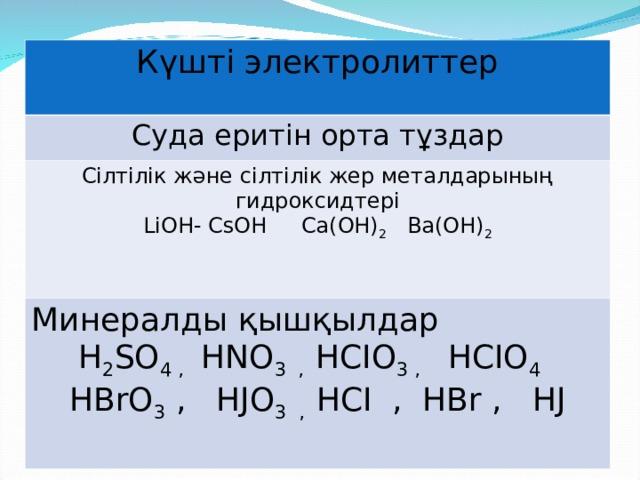 Күшті электролиттер Суда еритін орта тұздар Сілтілік және сілтілік жер металдарының гидроксидтері L і OH- CsOH Ca(OH) 2  Ba(OH) 2 Минералды қышқылдар H 2 SO 4 ,  HNO 3 ,  HCIO 3 ,  HCIO 4  HBrO 3  , HJO 3 ,  HCI , HBr , HJ