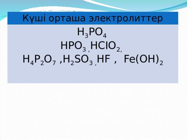 Күші орташа электролиттер H 3 PO 4 HPO 3 , HCIO 2 ,  H 4 P 2 O 7  , H 2 SO 3 , HF , Fe(OH) 2