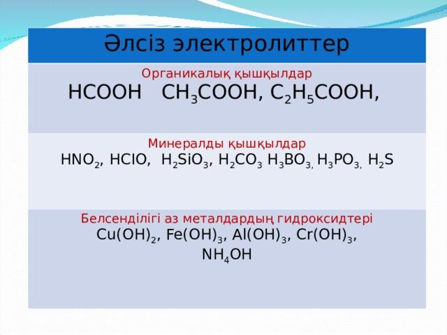 Әлсіз электролиттер Органикалық қышқылдар HCOOH CH 3 COOH, C 2 H 5 COOH, Минералды қышқылдар HNO 2 , HCIO, H 2 SiO 3 , H 2 CO 3 H 3 BO 3, H 3 PO 3, H 2 S Белсенділігі аз металдардың гидроксидтері Cu(OH) 2 , Fe(OH) 3 , Al(OH) 3 , Cr(OH) 3 , NH 4 OH