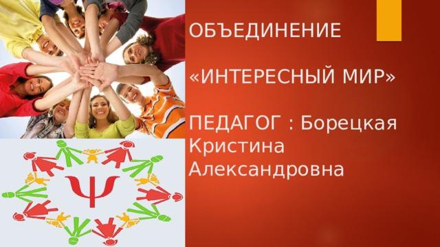 ОБЪЕДИНЕНИЕ   «ИНТЕРЕСНЫЙ МИР»   ПЕДАГОГ : Борецкая  Кристина Александровна