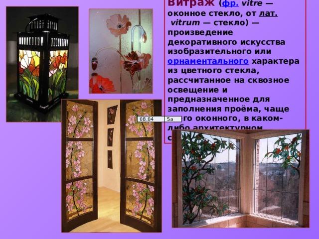 Витра́ж  ( фр.  vitre — оконное стекло, от лат.  vitrum — стекло)— произведение декоративного искусства изобразительного или орнаментального характера из цветного стекла, рассчитанное на сквозное освещение и предназначенное для заполнения проёма, чаще всего оконного, в каком-либо архитектурном сооружении. 08.04 5а