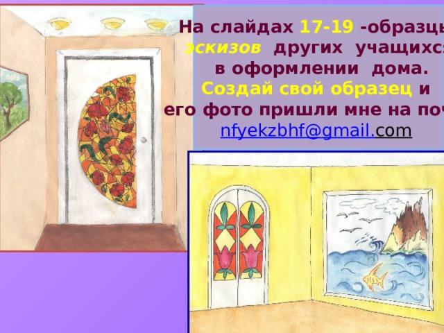 На слайдах 17-19 -образцы эскизов других учащихся  в оформлении дома. Создай свой образец и его фото пришли мне на почту nfyekzbhf @ gmail . com
