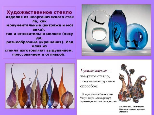 Художественное стекло   изделияизнеорганическогостекла,как  монументальные(витражиимозаика),  такиотносительномелкие(посуда,  разнообразныеукрашения).Изделияиз стеклаизготовляютвыдуванием,  прессованиемиотливкой.