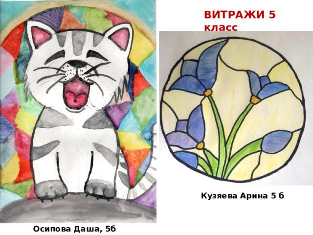 ВИТРАЖИ 5 класс Кузяева Арина 5 б  Осипова Даша, 5б