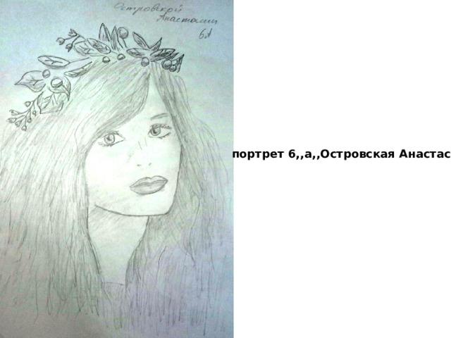 портрет 6,,а,,Островская Анастасия
