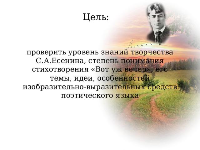 Цель: проверить уровень знаний творчества С.А.Есенина, степень понимания стихотворения «Вот уж вечер», его темы, идеи, особенностей изобразительно-выразительных средств поэтического языка