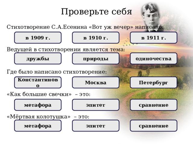 Проверьте себя Стихотворение С.А.Есенина «Вот уж вечер» написано: НЕПРАВИЛЬНО в 1909 г. НЕПРАВИЛЬНО в 1911 г. ПРАВИЛЬНО в 1910 г. Ведущей в стихотворении является тема: природы НЕПРАВИЛЬНО одиночества дружбы НЕПРАВИЛЬНО ПРАВИЛЬНО Где было написано стихотворение: Москва Петербург НЕПРАВИЛЬНО Константиново НЕПРАВИЛЬНО ПРАВИЛЬНО «Как большие свечки » – это: метафора НЕПРАВИЛЬНО эпитет НЕПРАВИЛЬНО ПРАВИЛЬНО сравнение «Мёртвая колотушка» – это: НЕПРАВИЛЬНО метафора ПРАВИЛЬНО   эпитет   НЕПРАВИЛЬНО сравнение