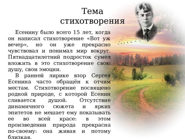 Тема стихотворения Есенину было всего 15 лет, когда он написал стихотворение «Вот уж вечер», но он уже прекрасно чувствовал и понимал мир вокруг. Пятнадцатилетний подросток сумел вложить в это стихотворение свою душу, свои эмоции. В ранней лирике взор Сергея Есенина часто обращён к отчим местам. Стихотворение посвящено родной природе, с которой Есенин сливается душой. Отсутствие динамичного сюжета и ярких эпитетов не мешает ему показывать ее во всей красе: в этом произведении природа прекрасна по-своему: она живая и потому близкая.