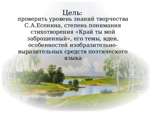 Цель: проверить уровень знаний творчества С.А.Есенина, степень понимания стихотворения «Край ты мой заброшенный», его темы, идеи, особенностей изобразительно-выразительных средств поэтического языка