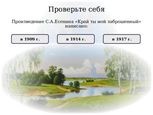 Проверьте себя Произведение С.А.Есенина «Крайтымойзаброшенный» написано: НЕПРАВИЛЬНО в 1917 г. ПРАВИЛЬНО в 1914 г. НЕПРАВИЛЬНО в 1909 г.