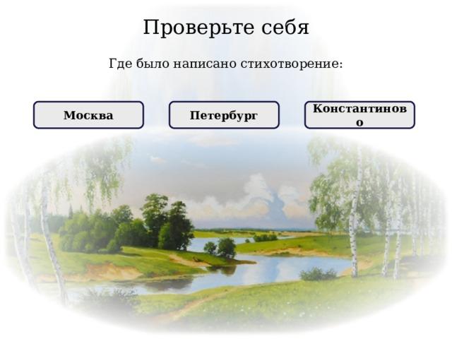 Проверьте себя Где было написано стихотворение: НЕПРАВИЛЬНО Константиново ПРАВИЛЬНО Москва НЕПРАВИЛЬНО Петербург
