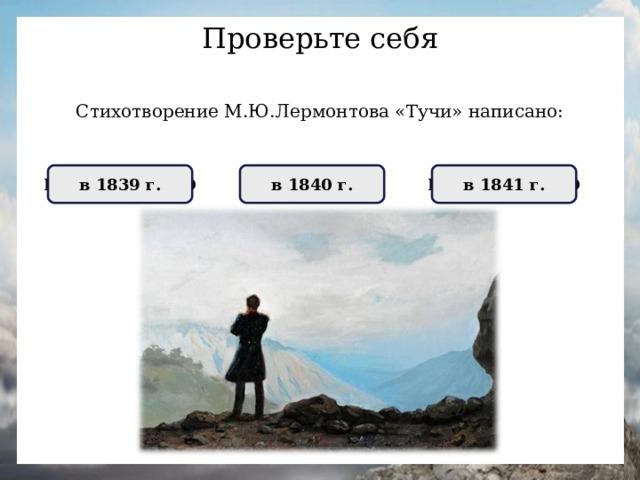 Проверьте себя Стихотворение М.Ю.Лермонтова «Тучи» написано: НЕПРАВИЛЬНО в 1841 г. ПРАВИЛЬНО в 1840 г. НЕПРАВИЛЬНО в 1839 г.