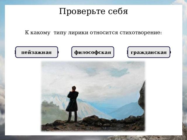 Проверьте себя К какому типу лирики относится стихотворение: НЕПРАВИЛЬНО пейзажная ПРАВИЛЬНО  философская  НЕПРАВИЛЬНО гражданская