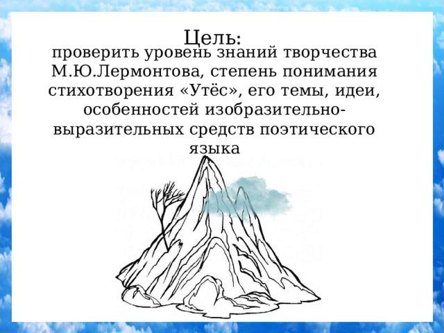 Цель: проверить уровень знаний творчества М.Ю.Лермонтова, степень понимания стихотворения «Утёс», его темы, идеи, особенностей изобразительно-выразительных средств поэтического языка