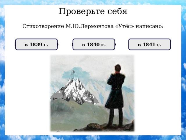 Проверьте себя Стихотворение М.Ю.Лермонтова «Утёс» написано: НЕПРАВИЛЬНО в 1840 г. ПРАВИЛЬНО в 1841 г. НЕПРАВИЛЬНО в 1839 г.
