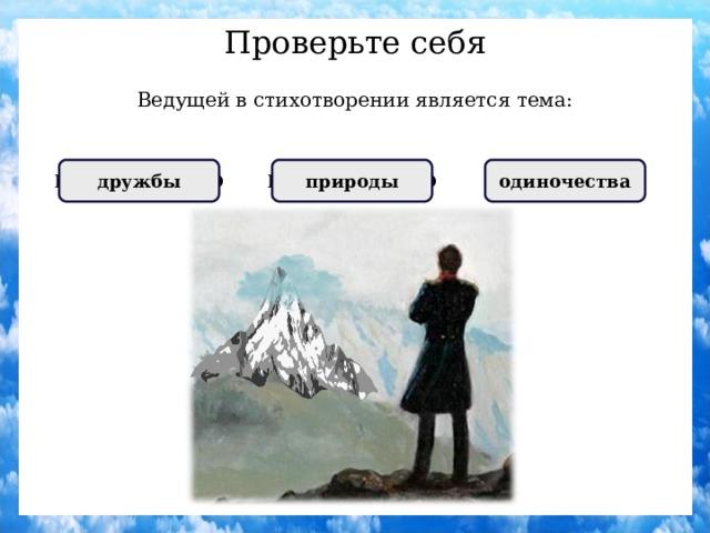 Проверьте себя Ведущей в стихотворении является тема: НЕПРАВИЛЬНО дружбы ПРАВИЛЬНО одиночества НЕПРАВИЛЬНО природы