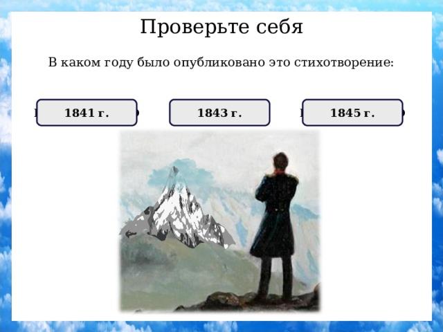 Проверьте себя В каком году было опубликовано это стихотворение: НЕПРАВИЛЬНО 1841 г. НЕПРАВИЛЬНО 1845 г. ПРАВИЛЬНО 1843 г.