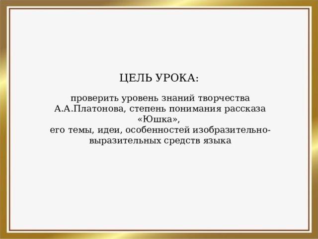 ЦЕЛЬ УРОКА: проверить уровень знаний творчества А.А.Платонова, степень понимания рассказа «Юшка», его темы, идеи, особенностей изобразительно-выразительных средств языка