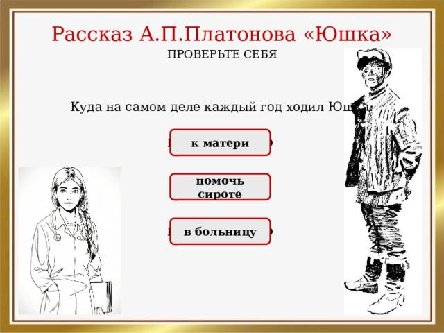 Рассказ А.П.Платонова «Юшка» ПРОВЕРЬТЕ СЕБЯ Куда на самом деле каждый год ходил Юшка: НЕПРАВИЛЬНО к матери ПРАВИЛЬНО помочь сироте НЕПРАВИЛЬНО в больницу