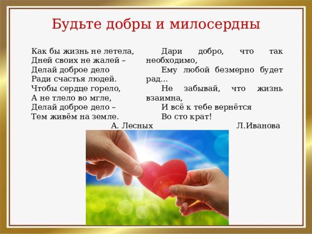Будьте добры и милосердны Как бы жизнь не летела, Дари добро, что так необходимо, Дней своих не жалей – Ему любой безмерно будет рад… Делай доброе дело Не забывай, что жизнь взаимна, И всё к тебе вернётся Ради счастья людей. Чтобы сердце горело, Во сто крат! Л.Иванова А не тлело во мгле, Делай доброе дело – Тем живём на земле.  А. Лесных