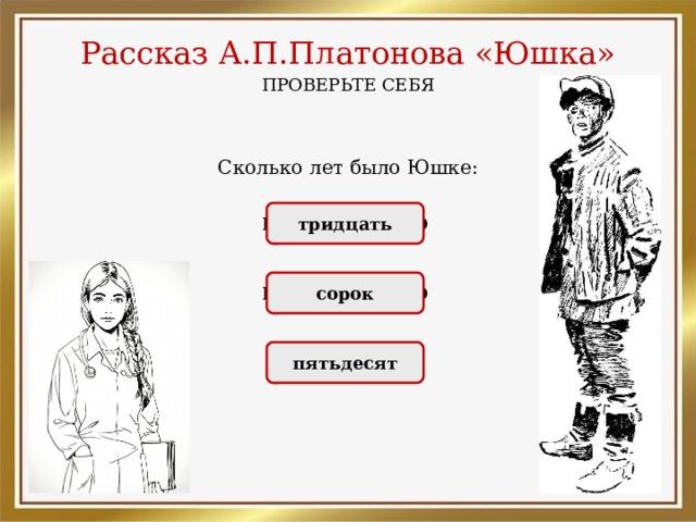 Рассказ А.П.Платонова «Юшка» ПРОВЕРЬТЕ СЕБЯ Сколько лет было Юшке: НЕПРАВИЛЬНО тридцать НЕПРАВИЛЬНО сорок ПРАВИЛЬНО пятьдесят