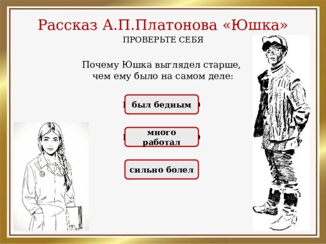 Рассказ А.П.Платонова «Юшка» ПРОВЕРЬТЕ СЕБЯ Почему Юшка выглядел старше, чем ему было на самом деле: НЕПРАВИЛЬНО был бедным НЕПРАВИЛЬНО много работал ПРАВИЛЬНО сильно болел