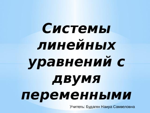 Системы линейных уравнений с двумя переменными  Учитель: Будагян Наира Самвеловна