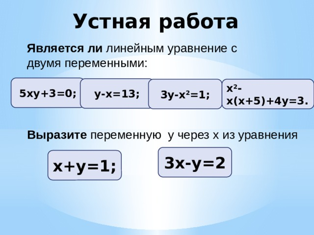 Устная работа Является ли линейным уравнение с двумя переменными: 5ху+3=0; у-х=13; 3у-х 2 =1; х 2 -х(х+5)+4у=3. Выразите переменную у через х из уравнения 3х-у=2 х+у=1;