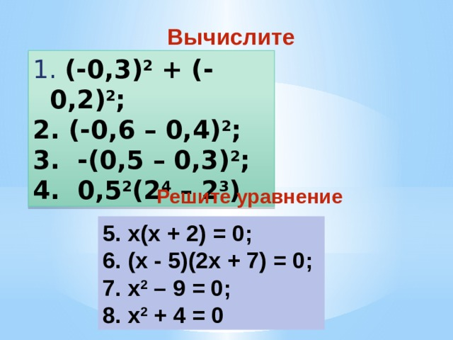 Вычислите  (-0,3) 2 + (-0,2) 2 ;  (-0,6 – 0,4) 2 ;  -(0,5 – 0,3) 2 ;  0,5 2 (2 4 – 2 3 ) Решите уравнение 5. x(х + 2) = 0; 6. (х - 5)(2х + 7) = 0; 7. x 2 – 9 = 0; 8. x 2 + 4 = 0