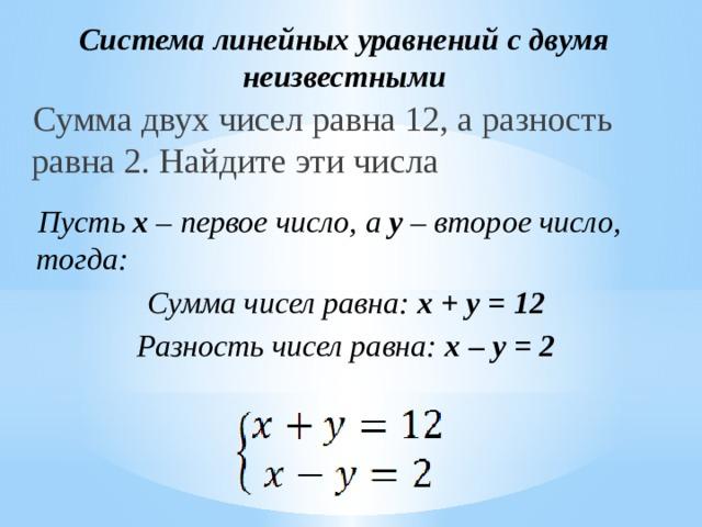 Система линейных уравнений с двумя неизвестными Сумма двух чисел равна 12, а разность равна 2. Найдите эти числа Пусть x – первое число, а y – второе число, тогда: Сумма чисел равна: x + y = 12 Разность чисел равна: x – y = 2
