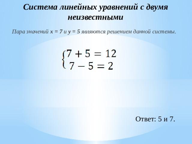 Система линейных уравнений с двумя неизвестными Пара значений x = 7 и y = 5 являются решением данной системы. Ответ: 5 и 7.